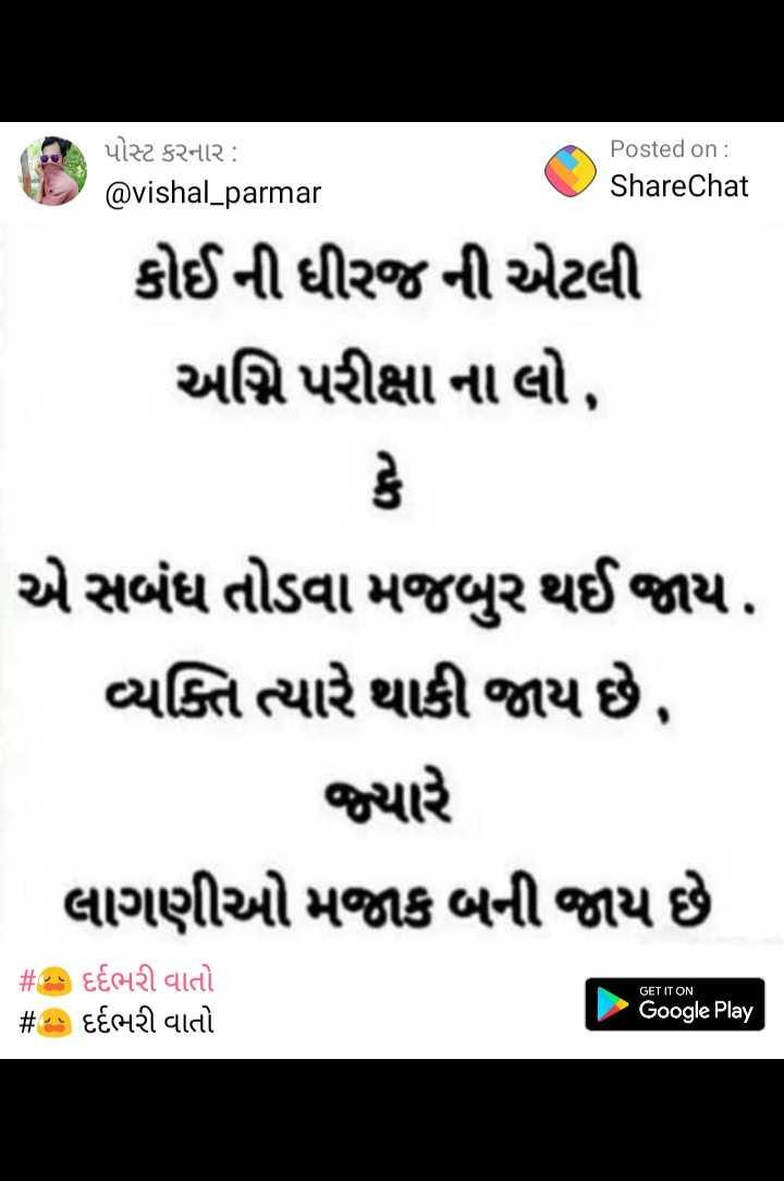 😥 દર્દભરી વાતો - પોસ્ટ કરનાર : @ vishal _ parmar Posted on : ShareChat @ vishal parmar ShareChat કોઈની ધીરજ ની એટલી અગ્નિ પરીક્ષા ના લો , એસબંધ તોડવા મજબુર થઈ જાય . વ્યક્તિ ત્યારે થાકી જાય છે , જ્યારે લાગણીઓ મજાક બની જાય છે GET IT ON # P : દર્દભરી વાતો # : દર્દભરી વાતો Google Play - ShareChat