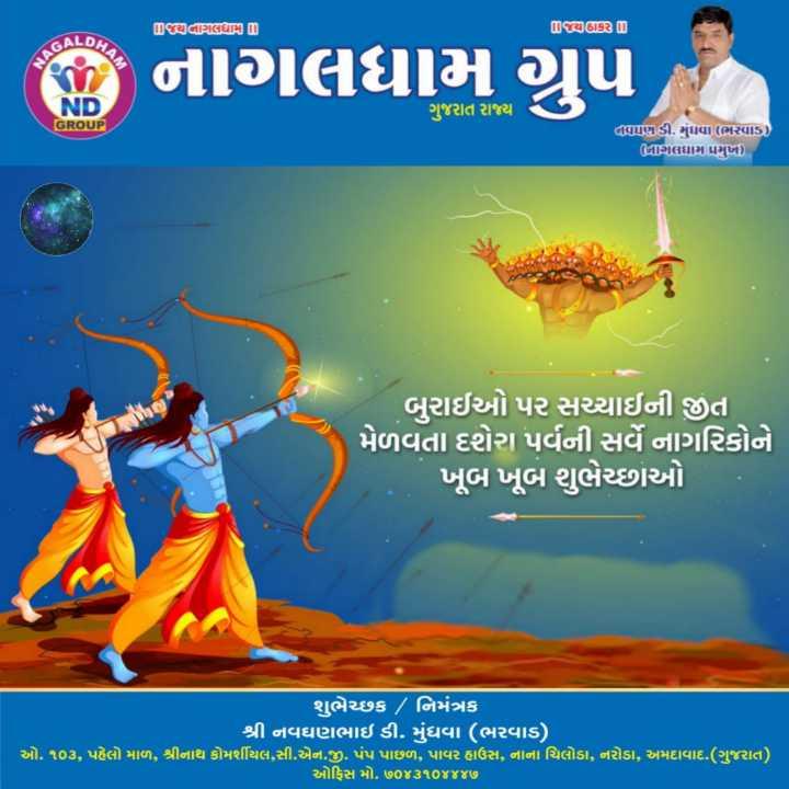 🙏 દશેરા - Dધ્યલાગલધામ D Dર્ણહાક ID તે નાગલધામ ગ્રુપ ગુજરાત રાજ્ય GROUP GTUડી . મુંધવા ( ભપાડ ) GUગલઘામ પ્રમુખ ) બુરાઈઓ પર સચ્ચાઇની જીત મેળવતા દશેરા પર્વની સર્વે નાગરિકોને ખૂબ ખૂબ શુભેચ્છાઓ શુભેચ્છક / નિમંત્રક શ્રી નવઘણભાઇ ડી . મુંધવા ( ભરવાડ ) , ઓ . ૧૦૩ , પહેલો માળ , શ્રીનાથ કોમર્શીયલ , સી . એન . જી . પંપ પાછળ , પાવર હાઉસ , નાના ચિલોડા , નરોડા , અમદાવાદ . ( ગુજરાત ) ઓફિસ મો . ૭૦૪૩૧૦૪૪૪૭ - ShareChat