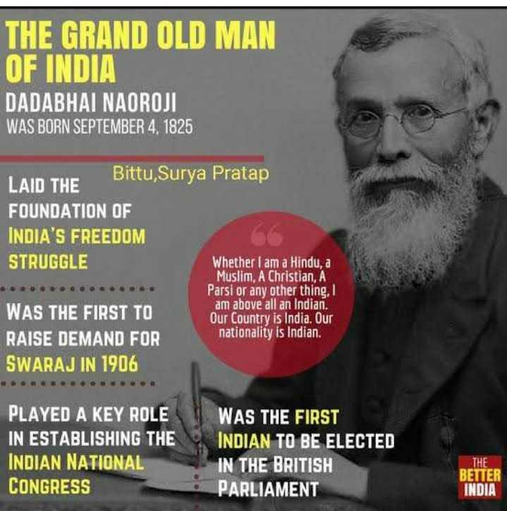 🙏 દાદાભાઈ નવરોજી પુણ્યતિથિ - THE GRAND OLD MAN OF INDIA DADABHAI NAOROJI WAS BORN SEPTEMBER 4 . 1825 LAID THE Bittu Surya Pratap FOUNDATION OF INDIA ' S FREEDOM STRUGGLE Whether I am a Hindu , a Muslim , A Christian , A Parsi or any other thing , am above all an Indian . WAS THE FIRST TO Our Country is India . Our RAISE DEMAND FOR nationality is Indian . SWARAJ IN 1906 PLAYED A KEY ROLE IN ESTABLISHING THE INDIAN NATIONAL CONGRESS WAS THE FIRST INDIAN TO BE ELECTED IN THE BRITISH PARLIAMENT THE BETTER INDIA - ShareChat