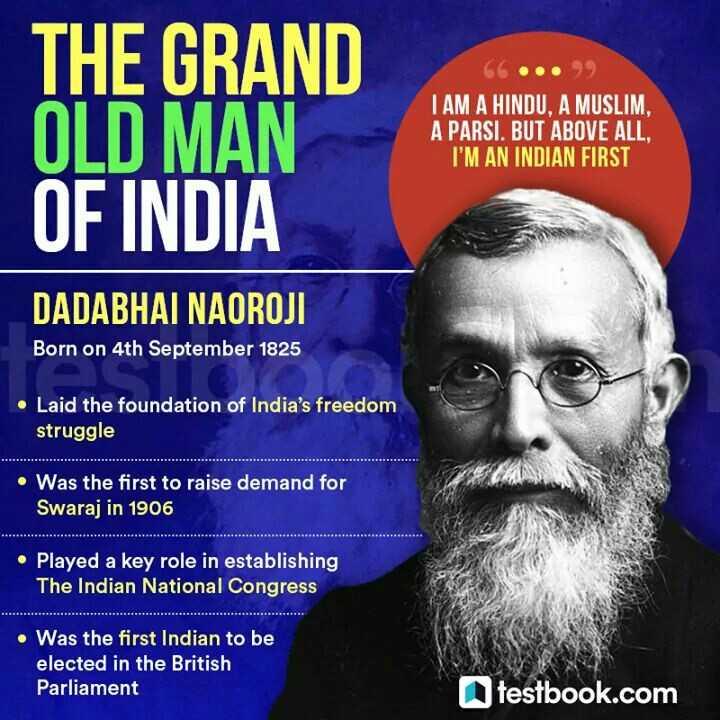 🙏 દાદાભાઈ નવરોજી પુણ્યતિથિ - THE GRAND OLD MAN OF INDIA 66 . . . 99 I AM A HINDU , A MUSLIM . A PARSI . BUT ABOVE ALL , I ' M AN INDIAN FIRST DADABHAI NAOROJI Born on 4th September 1825 • Laid the foundation of India ' s freedom struggle Was the first to raise demand for Swaraj in 1906 • Played a key role in establishing The Indian National Congress Was the first Indian to be elected in the British Parliament testbook . com - ShareChat