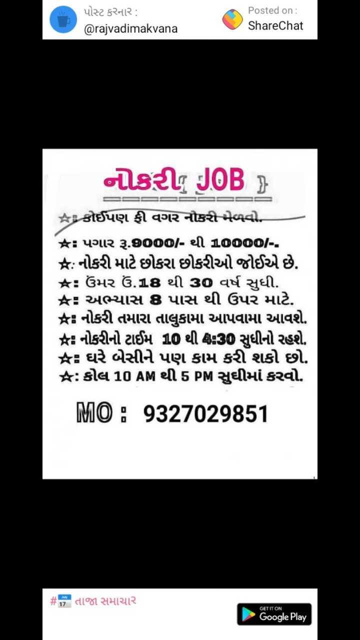 💼 નોકરી - પોસ્ટ કરનાર : @ rajvadimakvana Posted on : ShareChat નોકરીg JOB = = કોઈપણ ફી વગર નોકરી - ભેળવો . ક : પગાર રૂ . 900 / - થી વાળOOO - - ક : નોકરી માટે છોકરા છોકરીઓ જોઈએ છે . ક : ઉંમર ઉં . 18 થી 30 વર્ષ સુધી . કર અભ્યાસ 8 પાસ થી ઉપર માટે . * નોકરી તમારા તાલુકામાં આપવામાં આવશે . આ નોકરીનો ટાઈમ 10 થી ઘડી સુધીનો રહશે . કર ઘરે બેસીને પણ કામ કરી શકો છો . જ : કોલ 10 AM થી 5 PM સુઘીમાં કરવો . MID 1 9327029851 # y તાજા સમાચાર GET IT ON Google Play - ShareChat