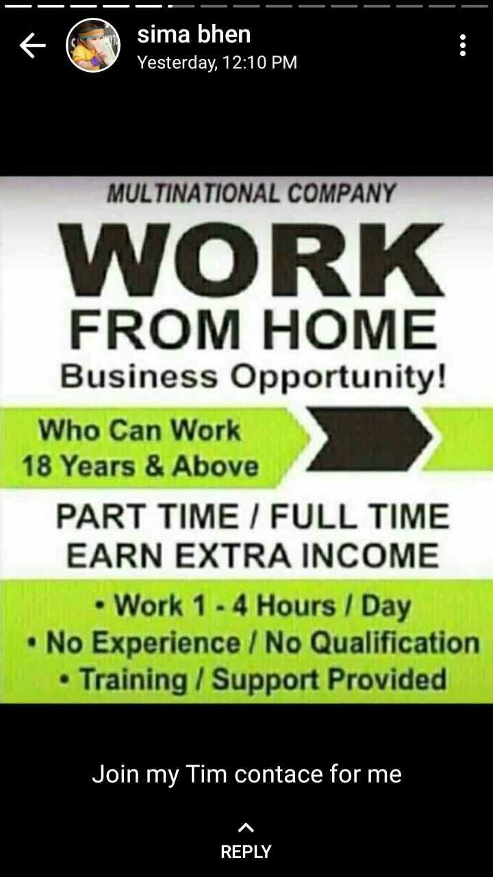 💼 નોકરી - — — — — — — sima bhen Yesterday , 12 : 10 PM MULTINATIONAL COMPANY WORK FROM HOME Business Opportunity ! Who Can Work 18 Years & Above PART TIME / FULL TIME EARN EXTRA INCOME • Work 1 - 4 Hours / Day • No Experience / No Qualification • Training / Support Provided Join my Tim contace for me REPLY - ShareChat