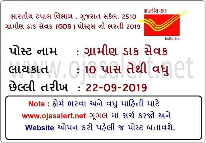 💼 નોકરી - भारतीय डाक ભારતીય ટપાલ વિભાગ , ગુજરાત સર્કલ , 2510 . ગ્રામીણ ડાક સેવક ( GDS ) પોસ્ટ્રેસ ની ભરતી 2019 India Post પોસ્ટ નામ : ગ્રામીણ ડાક સેવક લાયકાત : 10 પાસ તેથી વધુ ' છેલ્લી તરીખ : 22 - 09 - 2017 Note : ફોર્મ ભરવા અને વધુ માહિતી માટે www . ojasalert . net ગૂગલ માં સર્ચ કરજો અને Website ઓપન કરી પહેલી જ પોસ્ટ બતાવશે . - ShareChat