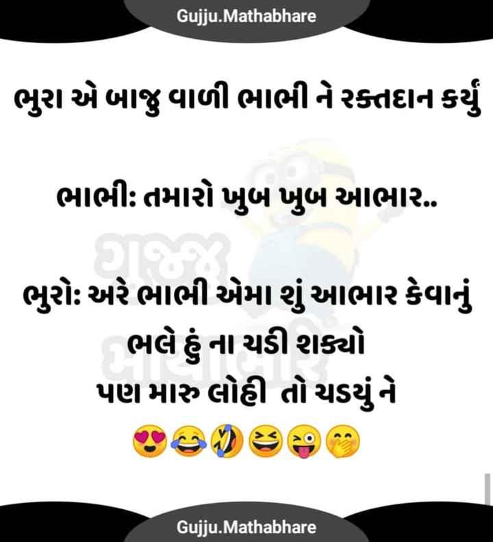 🤗 પતિ-પત્ની જોક્સ - Gujju . Mathabhare ભુરા એ બાજુ વાળી ભાભી ને રક્તદાન કર્યું ભાભી : તમારો ખુબ ખુબ આભાર . ભુરો અરે ભાભી એમા શું આભાર કેવાનું ભલે હું ના ચડી શક્યો પણ મારુ લોહી તો ચડયું ને Gujju . Mathabhare - ShareChat