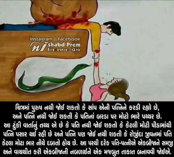 💑 પતી-પત્ની પ્રેમ - Instagram | Facebook shabd Prem ' ચિત્રમાં પુરુષ નથી જોઈ શકતો કે સાંપ એની પત્નિને કરડી રહ્યો છે , ' અને પત્નિ નથી જોઈ શકતી કે પતિનાં બરડા પર મોટો ભારે પથ્થર છે . [ આ ટુંકી વાર્તાનું તથ્ય એ છે કે પતિ નથી જોઈ શકતો કે કેટલી મોટી પીડામાંથી , પત્નિ પસાર થઈ રહી છે અને પત્નિ પણ જોઈ નથી શકતી કે રોજીંદા જીવનમાં પતિ , કેટલા મોટા ભાર નીચે દબાતો હોય છે . આ પરથી દરેક પતિ - પત્નીએ એકબીજાને સમજી ' અને વાચચીત કરી એકબીજાની નબળાઈને એક મજબુત તાકાત બનાવવી જોઈએ . ] - ShareChat