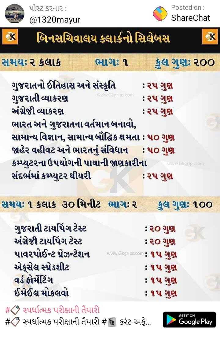 પરીક્ષાની તૈયારી - for your message Posted on : @ 1320mayur ShareChat CK બિનસચિવાલય ક્લાર્કનો સિલેબસ સમયઃ ૨ કલાક ભાગઃ ૧ કુલ ગુણ : ૨૦૦ www . tips . com ગુજરાતનો ઈતિહાસ અને સંસ્કૃતિ : ૨૫ ગુણ ગુજરાતી વ્યાકરણ : ૨૫ ગુણ અંગ્રેજી વ્યાકરણ : ૨૫ ગુણ ભારત અને ગુજરાતના વર્તમાન બનાવો , સામાન્ય વિજ્ઞાન , સામાન્ય બૌદ્ધિક ક્ષમતા : ૫૦ ગુણ જાહેર વહીવટ અને ભારતનું સંવિધાન : ૫૦ ગુણ કપ્યુટરના ઉપયોગની પાયાની જાણકારીના સંદર્ભમાં કમ્યુટર થીયરી : ૨૫ ગુણ Skrip . com સમયઃ ૧ કલાક ૩૦ મિનીટ ભાગઃ ૨ કુલ ગુણઃ ૧૦૦ ગુજરાતી ટાયપિંગ ટેસ્ટ : ૨૦ ગુણ અંગ્રેજી ટાયપિંગ ટેસ્ટ : ૨૦ ગુણ પાવરપોઈન્ટ પ્રેઝન્ટેશન www . Gkgrips . com : એક્સેલ સ્પેડશીટ : ૧૫ ગુણ વર્ડ ફોર્મેટિંગ . : ૧૫ ગુણ ઈમેઈલ મોકલવો : ૧૫ ગુણ # સ્પર્ધાત્મક પરીક્ષાની તૈયારી # Z9 સ્પર્ધાત્મક પરીક્ષાની તૈયારી # કરંટ અફે ... . Google Play - ShareChat
