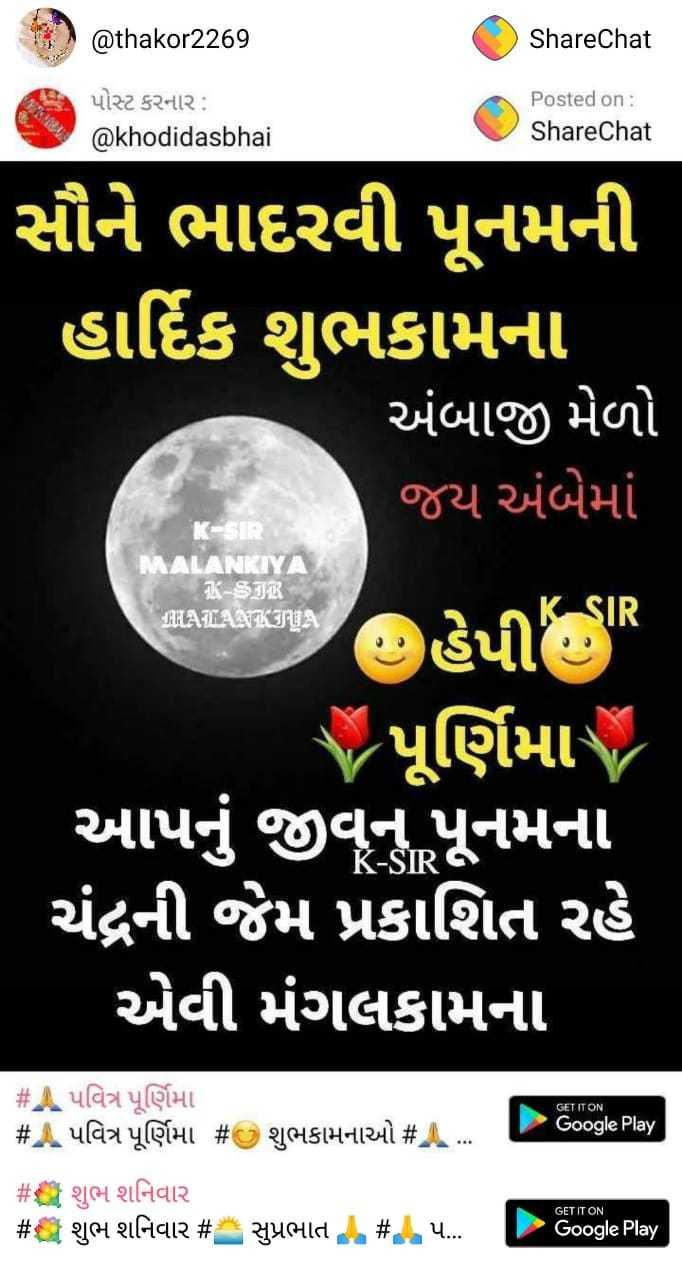 🙏 પવિત્ર પૂર્ણિમા - @ thakor2269 ShareChat પોસ્ટ કરનાર : @ khodidasbhai Posted on : ShareChat સૌને ભાદરવી પૂનમની હાર્દિક શુભકામના ' અંબાજી મેળો જય અંબેમાં K - SIR MALANKIYA A - JiR MLALANKIYA હેપી UR Yપૂર્ણિમા આપનું જીવ્ન પૂનમના ચંદ્રની જેમ પ્રકાશિત રહે ' એવી મંગલકામના GET IT ON - gle Play # પવિત્ર પૂર્ણિમા # A પવિત્ર પૂર્ણિમા # શુભકામનાઓ # 2 # શુભ શનિવાર # શુભ શનિવાર # સુપ્રભાત / # ઇ પ ... - ૦૦gle Play - ShareChat