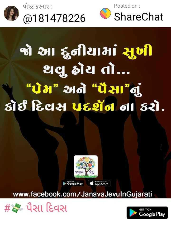"""💸 પૈસા દિવસ - પોસ્ટ કરનાર : Posted on : 9 @ 181478226 © ShareChat જો આ દુનીયામાં સુખી થવુ ઐય તો . . . """" પ્રેમ """" અને """" પૈસા """" નું ' કોઈ દિવસ પ્રદર્શન ના કરો . - SIED જાણવા જેવું બાહ , Available on the ► Google Play App Store www . facebook . com / Janava JevulnGujarati # પૈસા દિવસ Google Play GET IT ON - ShareChat"""