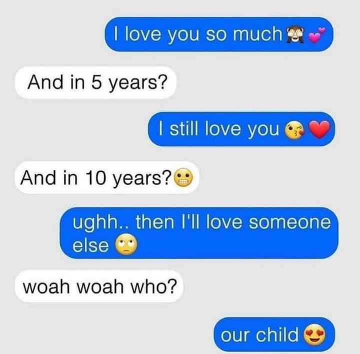 💕 પ્રેમની મહેફિલ - I love you so much UP And in 5 years ? I still love you And in 10 years ? ughh . . then I ' ll love someone else woah woah who ? our child - ShareChat