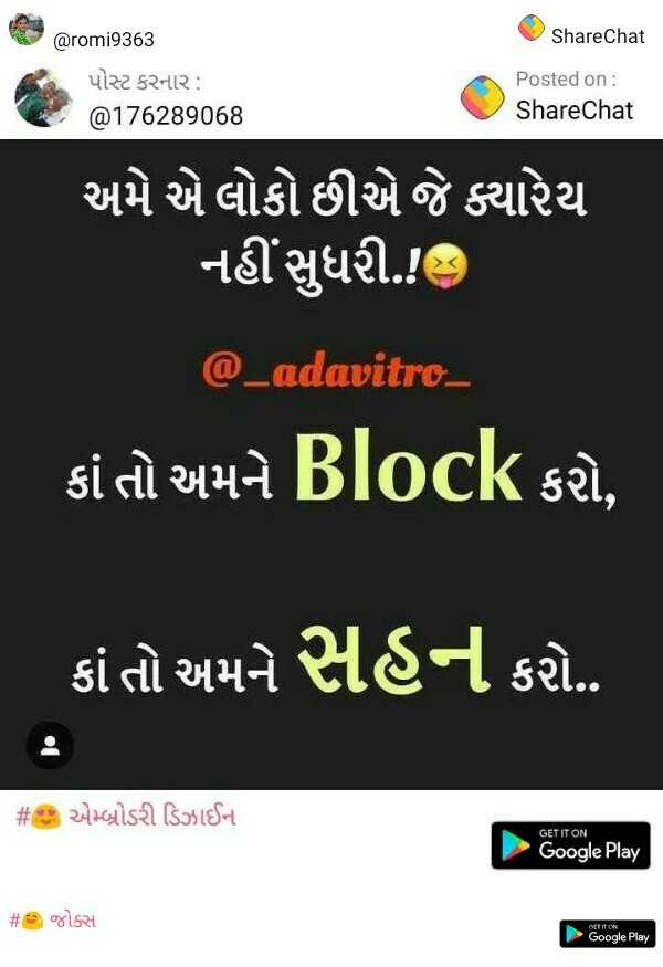 💘 પ્રેમ 💘 - ShareChat ' @ romi9363 પોસ્ટ કરનાર : @ 176289068 Posted on : ShareChat ' અમે એ લોકો છીએ જે ક્યારેય નહીં સુધરી . ! હુ @ _ adavitro કાં તો અમને Block કરો , કાં તો અમને સહન કરો . . # છ એમ્બ્રોડરી ડિઝાઈન GET IT ON Google Play # જોક્સ Google Play - ShareChat