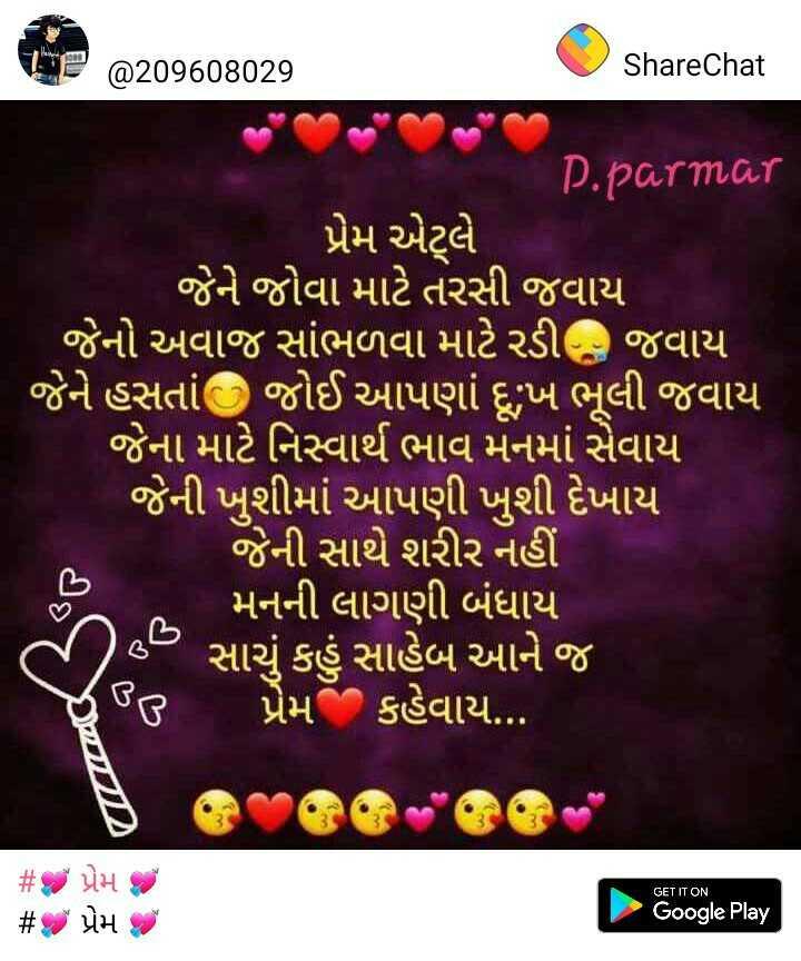 💘 પ્રેમ 💘 - @ 209608029 ShareChat P . parmar પ્રેમ એલે ' જેને જોવા માટે તરસી જવાય જેનો અવાજ સાંભળવા માટે રડી જવાય ' જેને હસતાં જોઈ આપણાં દુ : ખ ભૂલી જવાય ' જેના માટે નિસ્વાર્થ ભાવ મનમાં સેવાય ' જેની ખુશીમાં આપણી ખુશી દેખાય , ' જેની સાથે શરીર નહીં ' મનની લાગણી બંધાય ' સાચું કહું સાહેબ આને જ છે જ પ્રેમ કહેવાય . . . | ક GET IT ON # છે પ્રેમ છે # પ્રેમ Google Play - ShareChat