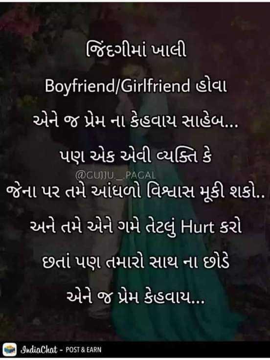 💘 પ્રેમ 💘 - જિંદગીમાં ખાલી Boyfriend / Girlfriend siai એને જ પ્રેમ ના કેહવાય સાહેબ . . . ' પણ એક એવી વ્યક્તિ કે ' જેના પર તમે આંધળો વિશ્વાસ મૂકી શકો . . ' અને તમે એને ગમે તેટલું Hurt કરો છતાં પણ તમારો સાથ ના છોડે એને જ પ્રેમ કેહવાય . . @ GUJJU _ PAGAI IndiaChat - POST & EARN - ShareChat