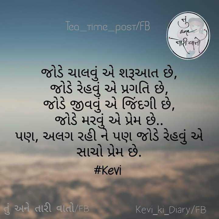 💘 પ્રેમ 💘 - Tea _ Time _ post / FB नाशयाना જોડે ચાલવું એ શરૂઆત છે , જોડે રેહવું એ પ્રગતિ છે , જોડે જીવવું એ જિંદગી છે , જોડે મરવું એ પ્રેમ છે . . પણ , અલગ રહી ને પણ જોડે રેહવું એ સાચો પ્રેમ છે . # Kevi તું અને તારી વાતો / FB Kevi _ ki _ Diary / FB - ShareChat