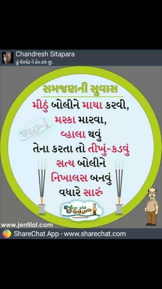 પ્રેમ - Chandresh Sitapara હું શેરચેટને પ્રેમ કરું છુ . સામાજીણીની સાલાસી મીઠું બોલીને માયા કરવી , મસ્કા મારવા , વહાલા થવું તેના કરતા તો તીખું - કડવું સત્ય બોલીને નિખાલસ બનવું વધારે સારું લશા કરો . . છીયા www . jentilal . com ShareChat App - www . sharechat . com - ShareChat