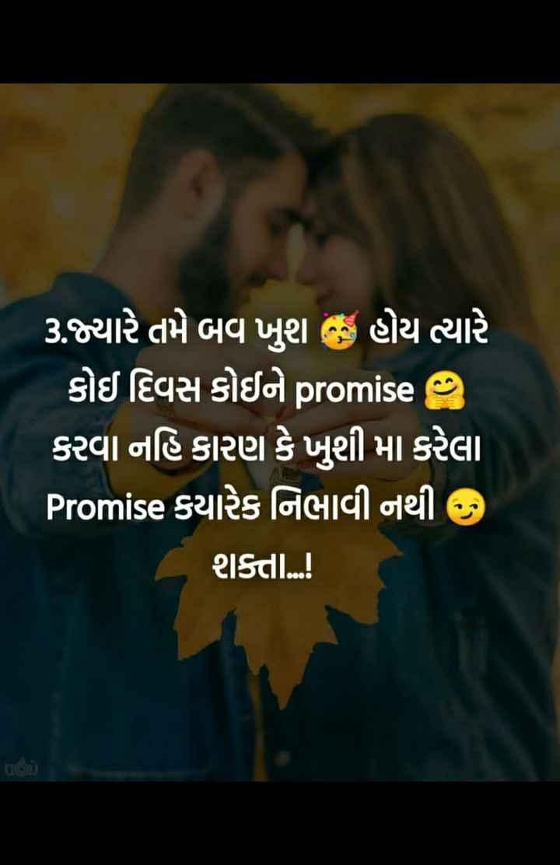 💘 પ્રેમ 💘 - 3 . જ્યારે તમે બવ ખુશ છે હોય ત્યારે કોઈ દિવસ કોઇને promise ? કરવા નહિ કારણ કે ખુશી મા કરેલા Promise કયારેક નિભાવી નથી ) શક્તા . . ! - ShareChat