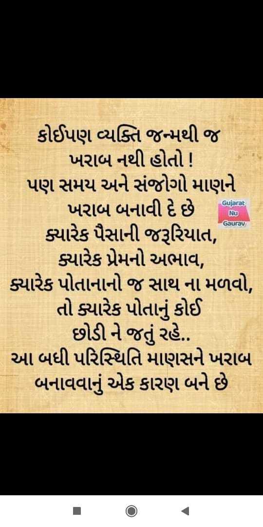 🎯 પ્રેરણાત્મક વિડિઓ - Gujarat NU Gaurav કોઈપણ વ્યક્તિ જન્મથી જ ખરાબ નથી હોતો ! પણ સમય અને સંજોગો માણને ખરાબ બનાવી દે છે ? ' ક્યારેક પૈસાની જરૂરિયાત , ક્યારેક પ્રેમનો અભાવ , ક્યારેક પોતાનાનો જ સાથ ના મળવો , તો ક્યારેક પોતાનું કોઈ છોડી ને જતું રહે . આ બધી પરિસ્થિતિ માણસને ખરાબ બનાવવાનું એક કારણ બને છે - ShareChat