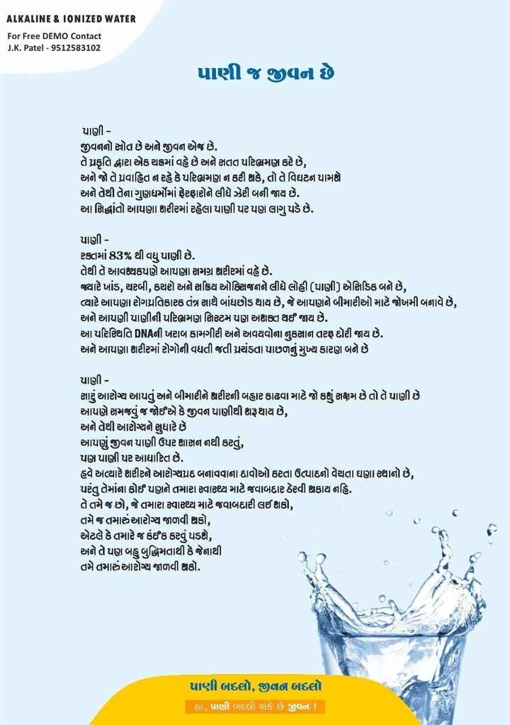 🥗 ફિટ ઇન્ડિયા અભિયાન - ALKALINE & IONIZED WATER For Free DEMO Contact J . K . Patel - 9512583102 પાણી જ જીવન છે પાણી - જીવનનો સ્રોત છે અને જીવન એજ છે . તે પ્રકૃતિ દ્વારા એક થ૪માં વહે છે અને સતત પરિણામણ કરે છે , અને જે તે પ્રવાહિત ન રહે કે પરિભ્રમણ ન કરી શકે , તો તે વિઘટન પામણો અને તેથી તેના ગુણધર્મોમાં ફેરફારોને લીધે ઝેરી બની જાય છે . આ સિદ્ધાંતો આપણા શરીરમાં રહેલા પાણી પર પણ લાગુ પડે છે . પાણી - ટકામાં 83 % થી વધુ પાણી છે . તેથી તે આવશ્યકપણે આપણા સમગ્ર શરીરમાં વહે છે . ક્યારે ખાંડ , ચરબી , કચરો અને સક્રિય ઓક્સિજનને લીધે લોહી ( પાણી ) એસિડિક બને છે , ત્યારે આપણા રોગપ્રતિકારક તંત્ર સાથે બાંધછોડ થાય છે , જે આપણને બીમારીઓ માટે જોખમી બનાવે છે , અને આપણી પાણીની પરિભ્રમણ સિસ્ટમ પણ અદાલત થઈ જાય છે . આ પરિસ્થિતિ DNAની ખરાબ કામગીરી અને અવયવોના નુકજ્ઞાન તરફ દોરી જાય છે . અને આપણા શરીરમાં રોગોની વધતી જતી પ્રચંડતા પાછળનું મુખ્ય કારણ બને છે પાણી - સારું આરોગ્ય આપતું અને બીમારીને શરીરની બહાર કાઢવા માટે જો કાં સક્ષમ છે તો તે પાણી છે આપણે સમજવું જ જોઈએ કે જીવન માણીથી શરૂ થાય છે , અને તેથી આરોગ્યને સુધારે છે આપણું જીવન પાણી ઉપર શાસન નથી કરતું , પણ પાણી પર આધારિત છે . હવે અત્યારે ભારીને આરોગ્યપ્રદ બનાવવાના દાવો કરતા ઉત્પાદનો વેચતા ઘણાથાનો છે , પરંતુ તેમાંના કોઈ પણને તમારા સ્વાધ્ય માટે જવાબદાર ઠેરવી શકાય નહિ . તે તમે જ છો , જે તમારા વાધ્ય માટે જવાબદારી લઈ કો , તમે જ તમારું આરોગ્ય જાળવી શકો , એટલે કે તમારે જ કંઈક કરવું પડશે , અને તે પણ બહુ બુદ્ધિમતાથી કે જેનાથી તમે તમારું આરોગ્ય જાળવી શકો . પાણી બદલો , જીવન બદલો હા , પાણી બદલી શકે છે જીવન ! . - ShareChat