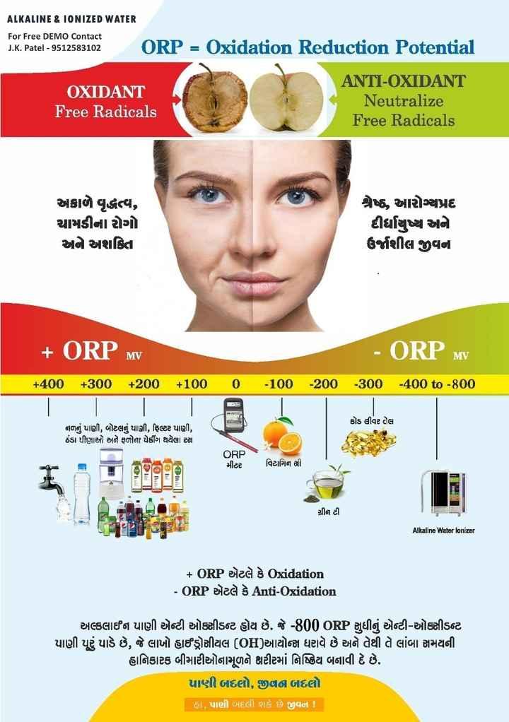 🥗 ફિટ ઇન્ડિયા અભિયાન - ALKALINE & IONIZED WATER For Free DEMO Contact J . K . Patel - 9512583102 ORP = Oxidation Reduction Potential ANTI - OXIDANT OXIDANT Neutralize Free Radicals Free Radicals અકાળે વૃદ્ધત્વ , ચામડીના રોગો અને શક્તિા શ્રેઠ , આરોગ્યપ્રદ દીર્ધાયુષ્ય અને ઉર્જાશીલ જીવના + ORP MV - ORP MV + 400 + 300 + 200 + 100 0 - 100 - 200 300 - 400 to - 800 કોડ લીવર તેલ નળનું પાણી , બોટલનું પાણી , ફિલ્ટર પાણી , ઠંડા પીણાઓ અને ફળોના પેડીંગ થયેલા રસ ORP મીટર વિટામિન સી ગ્રીન ટી Alkaline Water Ionizer + ORP એટલે કે Oxidation - ORP એટલે કે Anti - oxidation અલ્કલાઈન પાણી એન્ટી ઓક્સીડન્ટ હોય છે . જે - 800 ORP સુધીનું એન્ટી - ઓક્સીડન્ટ પાણી પૂરું પાડે છે , જે લાખો હાઈડ્રોસીયલ ( OH ) આયોન્સ ધરાવે છે અને તેથી તે લાંબા સમયની હાનિકારક બીમારીઓમામળને શરીરમાં નિષ્ક્રિય બનાવી દે છે . પાણી બદલો , જીવા બદલો હા , પાણી બદલી શકે છે જીવન ! - ShareChat