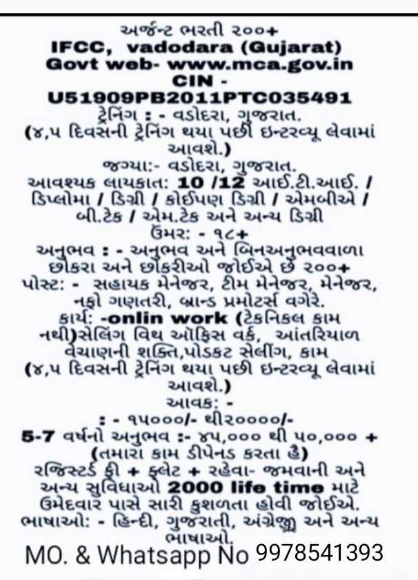 💁🏿ફેશન અને બ્યુટી ટીપનો વિડિઓ - અર્જન્ટ ભરતી ૨૦૦ + IFCC , vadodara ( Gujarat ) Govt web - www . mca . gov . in CIN . 05190032011 - 103591 ટ્રેનિંગ : - વડોદરા , ગુજરાત , ( ૪ , ૫ દિવસની ટ્રેનિંગ થયા પછી ઇન્ટરન્યૂ લેવામાં આવશે . ) . જગ્યા : - વડોદરા , ગુજરાત . આવશ્યક લાયકાત : 10112 આઈ . ટી . આઈ . ડિપ્લોમા / ડિગ્રી / કોઈપણ ડિગ્રી / એમબીએT બી . ટેક / એમ . ટેક અને અન્ય ડિગ્રી ડિપ્લાબ . ટેક મરઃ - ૧૮બનઅનુભ અનુભવ : - અનુભવ અને બિનઅનુભવવાળા છોકરા અને છકરીઓ જોઈએ છે ૨૦૦ પોસ્ટ : • સહાયક મેનેજર , ટીમ મેનેજર , મેનેજર , નફો ગણતરી , બ્રાન્ડ પ્રમોટર્સ વગેરે . કાર્ય : - onlin workટેકનિકલ કામ નથી ) સેલિંગ વિથ ઑફિસ વર્ક , આંતરિયાળ વૈચાણની શક્તિ , પોડકટ સેલીંગ , કામ ( ૪ , ૫ દિવસની ટ્રેનિંગ થયા પછી ઇન્ટરન્યૂ લેવામાં આવશે . ) . આવક : - : • ૧૫૦૦૦ / - થી ૨૦૦૦૦ / 5 - 7 વર્ષનો અનુભવ - ૫ , ૦૦૦ થી પ૦ , ૦૦૦ + ( તમારો કામ ડીપેનડ કરતા હૈ ) , રજિસ્ટર્ડ ફી + ફ્લેટ + રહેવા જમવાની અને અન્ય સુવિધાઓ 2000 lifetime માટે ઉમેદવારૅ પાસે સારી કુશળતા હોવી જોઈએ . ભાષાઓ : - હિન્દી , ગુજૅરાતી , અંગ્રેજી અને અન્ય ભાષાઓ . MO . & Whatsapp No 9978541393 - ShareChat