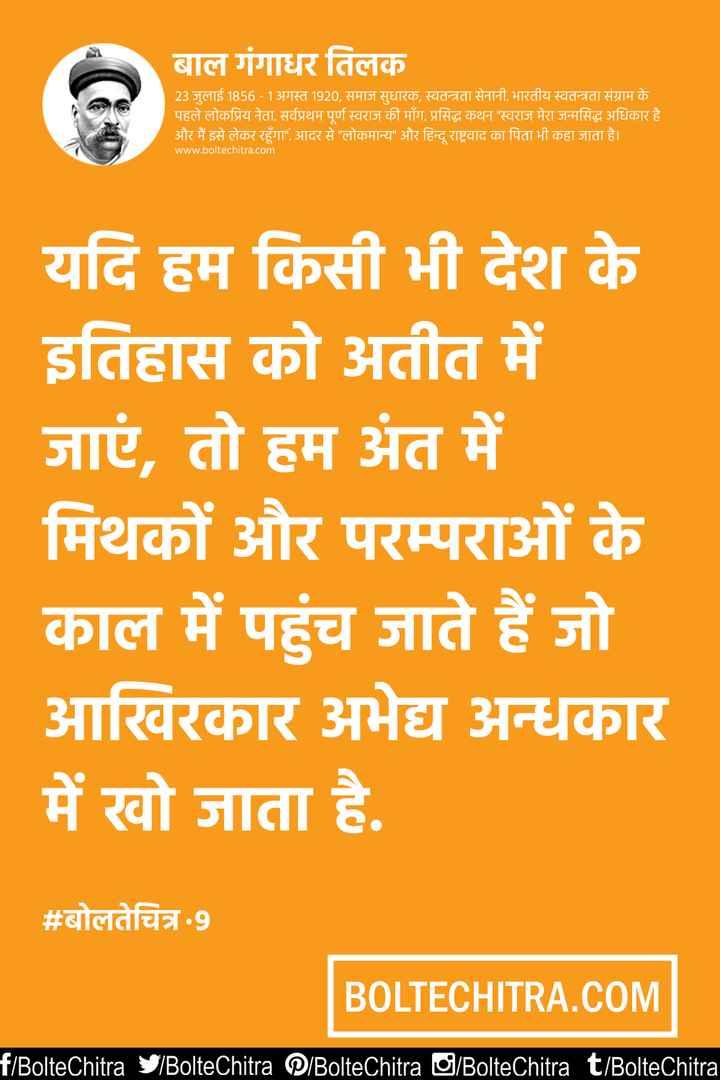 🙏 બાળ ગંગાધર તિલક પુણ્યતિથિ - बाल गंगाधर तिलक 23 जुलाई 1856 - 1 अगस्त 1920 , समाज सुधारक , स्वतन्त्रता सेनानी . भारतीय स्वतन्त्रता संग्राम के पहले लोकप्रिय नेता . सर्वप्रथम पूर्ण स्वराज की मॉग . प्रसिद्ध कथन स्वराज मेरा जन्मसिद्ध अधिकार है और मैं इसे लेकर रहूँगा आदर से लोकमान्य और हिन्दू राष्ट्रवाद का पिता भी कहा जाता है । www . boltechitra . com यदि हम किसी भी देश के इतिहास को अतीत में जाएं , तो हम अंत में मिथकों और परम्पराओं के काल में पहुंच जाते हैं जो आखिरकार अभेद्य अन्धकार में खो जाता है . # बोलतेचित्र . 9 BOLTECHITRA . COM f / BolteChitra S / BolteChitra P / BolteChitra / BolteChitra t / BolteChitra - ShareChat