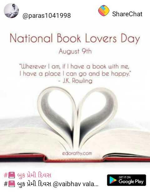 📕 બુક પ્રેમી દિવસ - @ paras 1041998 ShareChat National Book Lovers Day August 9th Wherever I am , if I have a book with me , I have a place I can go and be happy . - J . K . Rowling edorathy . com # @ ys UH ( €224 # SUH leqz4 @ vaibhav vala . . . GET IT ON Google Play - ShareChat