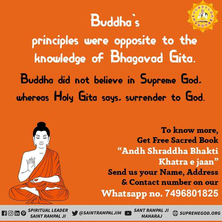 🙏 બુદ્ધ જયંતી - Buddha ' s principles were opposite to the knowledge of Bhagavad Gita . Buddha did not believe in Supreme God . whereas Holy Gita says . surrender to God . To know more , Get Free Sacred Book Andh Shraddha Bhakti Khatra e jaan Send us your Name , Address & Contact number on our Whatsapp no . 7496801825 RITUAL LEADER SAINT RAMPAL JI @ SAINTRAMPALJIM SANT RAMPAL JI ASUP J SUPREMEGOD . ORG MAHARAJ SUPREMEOOD . - ShareChat