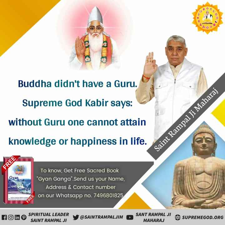 🙏 બુદ્ધ જયંતી - 8 Buddha didn ' t have a Guru . Supreme God Kabir says : without Guru one cannot attain Saint Rampal Ji Maharaj knowledge or happiness in life . FREE Gyan To know , Get Free Sacred Book Gyan Ganga . Send us your Name , Address & Contact number on our Whatsapp no . 7496801825 Ganga OV Time FREE in SPIRITUAL LEADER i SAINT RAMPAL JI @ SAINTRAMPALJIM SANT RAMPAL JI MAHARAJ SUPREMEGOD . ORG - ShareChat