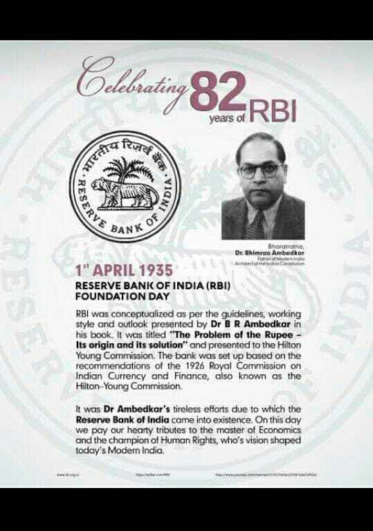 🏦 બેંક રજા : 1 એપ્રિલ - Celebrating 82 RBI years of co IND CRVE BANK O Bartratno Dr . Bhimrao Ambedkar 1 APRIL 1935 RESERVE BANK OF INDIA ( RBI ) FOUNDATION DAY RBI was conceptualized as per the guidelines , working style and outlook presented by Dr BR Ambedkar in his book . It was titled The Problem of the Rupee - Its origin and its solution and presented to the Hilton Young Commission . The bank was set up based on the recommendations of the 1926 Royal Commission on Indian Currency and Finance , also known as the Hilton - Young Commission . It was Dr Ambedkar ' s tireless efforts due to which the Reserve Bank of India came into existence , On this day we pay our hearty tributes to the master of Economics and the champion of Human Rights , who ' s vision shaped today ' s Modern India . - ShareChat