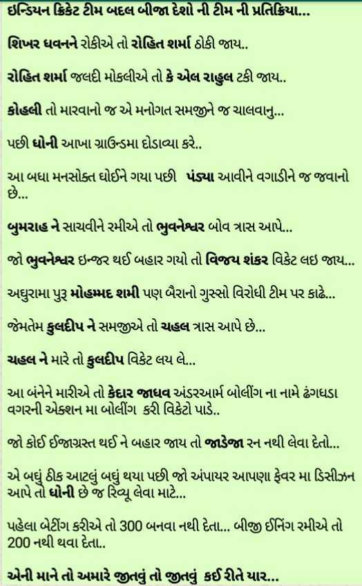 👍 બેસ્ટ ઓફ લક : India - ઇન્ડિયન ક્રિકેટ ટીમ બદલ બીજા દેશો ની ટીમની પ્રતિક્રિયા ... શિખર ધવનને રોકીએ તો રોહિત શર્મા ઠોકી જાય . રોહિત શર્મા જલદી મોકલીએ તો કે એલ રાહુલ ટકી જાય . . કોહલી તો મારવાનો જ એ મનોગત સમજીને જ ચાલવાનું . . . પછી ધોની આખા ગ્રાઉન્ડમા દોડાવ્યા કરે . . આ બધા મનસોક્ત ઘોઈને ગયા પછી પંડ્યા આવીને વગાડીને જ જવાનો છે . . . બુમરાહને સાચવીને રમીએ તો ભુવનેશ્વર બોવ ત્રાસ આપે ... જો ભુવનેશ્વર ઇર થઈ બહાર ગયો તો વિજય શંકર વિકેટ લઇ જાય . અઘુરામા પુરૂ મોહમ્મદ શમી પણ બૈરાનો ગુસ્સો વિરોધી ટીમ પર કાઢે . જેમતેમ કુલદીપને સમજીએ તો ચહલ ત્રાસ આપે છે ... ચહલને મારે તો કુલદીપ વિકેટ લય લે ... | આ બંનેને મારીએ તો કેદાર જાધવ અંડરઆર્મ બોલીંગના નામે ઢંગધડા વગરની એક્શન મા બોલીંગ કરી વિકેટો પાડે . . જો કોઈ ઈજાગ્રસ્ત થઈને બહાર જાય તો જાડેજા રન નથી લેવા દેતો . . . એ બધું ઠીક આટલું બધું થયા પછી જો અંપાયર આપણા ફેવર મા ડિસીઝન આપે તો ધોની છે જ રિન્યૂ લેવા માટે . . પહેલા બેટીંગ કરીએ તો 300 બનવા નથી દેતા ... બીજી ઈનિંગ રમીએ તો 200 નથી થવા દેતા . એની માને તો અમારે જીતવું તો જીતવું કઈરીતે યાર . . . - ShareChat