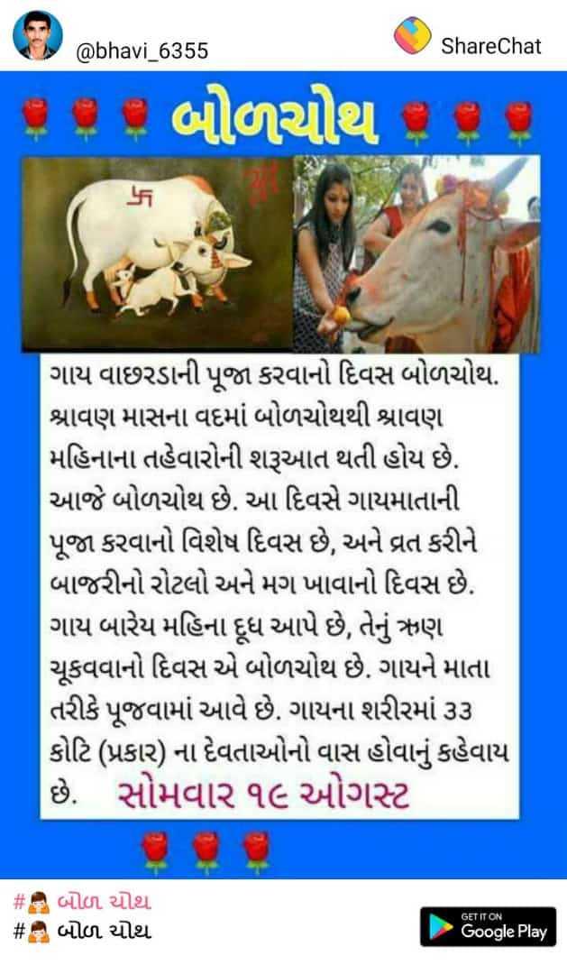 🙏 બોળ ચોથ - @ bhavi _ 6355 ShareChat P છે બોળચોથ = ર ) ગાય વાછરડાની પૂજા કરવાનો દિવસ બોળચોથ . શ્રાવણ માસના વદમાં બોળચોથથી શ્રાવણ મહિનાના તહેવારોની શરૂઆત થતી હોય છે . આજે બોળચોથ છે . આ દિવસે ગાયમાતાની પૂજા કરવાનો વિશેષ દિવસ છે , અને વ્રત કરીને બાજરીનો રોટલો અને મગ ખાવાનો દિવસ છે . ગાય બારેય મહિના દૂધ આપે છે , તેનું ઋણ ચૂકવવાનો દિવસ એ બોળચોથ છે . ગાયને માતા તરીકે પૂજવામાં આવે છે . ગાયના શરીરમાં ૩૩ કોટિ ( પ્રકાર ) ના દેવતાઓનો વાસ હોવાનું કહેવાય છે . સોમવાર ૧૯ ઓગસ્ટ # બોળ ચોથ # 8 બોળ ચોથ GET IT ON Google Play - ShareChat