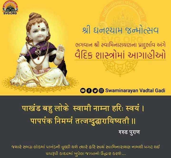 🙏ભગવાન સ્વામિનારાયણ જ્યંતી - SVG . ORG શ્રી ઘનશ્યામ જન્મોત્સવ ભગવાન શ્રી સ્વામિનારાયણના પ્રાદુર્ભાવ અંગે વૈદિક શાસ્ત્રોમાં આગાહીઓ 000 Swaminarayan Vadtal Gadi पाखंड बहु लोके स्वामी नाम्ना हरिः स्वयं । पापपंक निमग्नं तत्जग्दुद्धारायिष्यती ॥ गरुड पुराण જયારે સમગ્ર લોકમાં પાખંડની વૃદ્ધી થશે ત્યારે હરિ સ્વયં સ્વામિનારાયણ નામથી પ્રગટ થઈ ' પાપરૂપી કાદવમાં ખપેલા જગતનો ઉદ્ધાર કરશે . . . - ShareChat