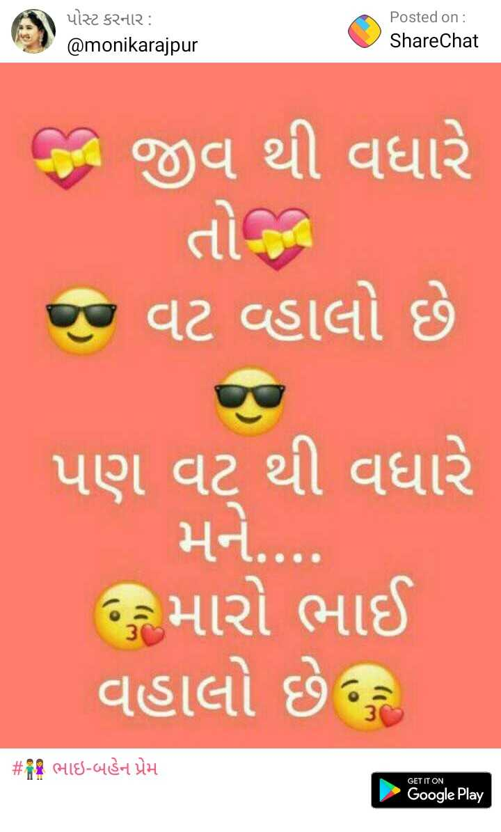 👫 ભાઇ-બહેન પ્રેમ - પોસ્ટ કરનાર : @ monikarajpur Posted on : ShareChat જ જીવ થી વધારે જ વટ વ્હાલો છે . પણ વટ થી વધારે મને . ૧૨ મારો ભાઈ વહાલો છે ? #ી ભાઇ - બહેન પ્રેમ GET IT ON Google Play - ShareChat