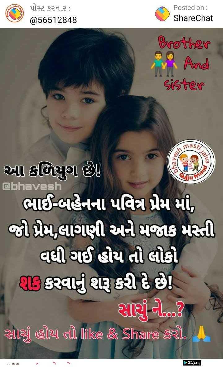 👫 ભાઇ-બહેન પ્રેમ - પોસ્ટ કરનાર : @ 56512848 Posted on : ShareChat Brother in And Sister Stii IIIl5 falva bhav આ કળિયુગ છે . @ bhaves ! | ભાઈ - બહેનના પવિત્ર પ્રેમ માં , જો પ્રેમ , લાગણી અને મજાક મસ્તી વધી ગઈ હોય તો લીક @ી કરવાનું શરૂ કરી દે છે ! | સર્ણ વીઝ08 Azi sia al like & Share sat . A ► Google Play - ShareChat