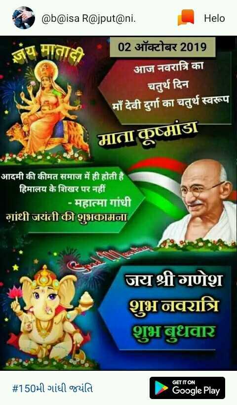 💐 મહાત્મા ગાંધી જયંતિ - @ b @ isa R @ jput @ ni . जय माताल 02 ऑक्टोबर 2019 आज नवरात्रि का चतुर्थ दिन माँ देवी दुर्गा का चतुर्थ स्वरूप माता कूष्मांडा आदमी की कीमत समाज में ही होती है हिमालय के शिखर पर नहीं - महात्मा गांधी गांधी जयंती की शुभकामना जय श्री गणेश शुभ नवरात्रि शुभ बुधवार # 150भी गांधी व्यंति GET IT ON Google Play - ShareChat