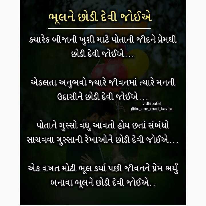 📜 મારી પ્રિય કવિતા - ' ભૂલને છોડી દેવી જોઈએ ' ક્યારેક બીજાની ખુશી માટે પોતાની જીદને પ્રેમથી છોડી દેવી જોઈએ . . . એકલતા અનુભવો જ્યારે જીવનમાં ત્યારે મનની ' ઉદાસીને છોડી દેવી જોઈએ . . vidhipatel @ hu _ ane _ mari _ kavita ' પોતાને ગુસ્સો વધુ આવતો હોય છતાં સંબંધો ' સાચવવા ગુસ્સાની રેખાઓને છોડી દેવી જોઈએ . . . એક વખત મોટી ભૂલ કર્યા પછી જીવનને પ્રેમ ભર્યું બનાવા ભૂલને છોડી દેવી જોઈએ . - ShareChat