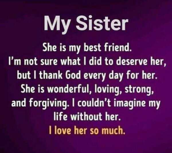 👧 મારી લાડકી - My Sister She is my best friend . I ' m not sure what I did to deserve her , but I thank God every day for her . She is wonderful , loving , strong , and forgiving . I couldn ' t imagine my life without her . I love her so much . - ShareChat
