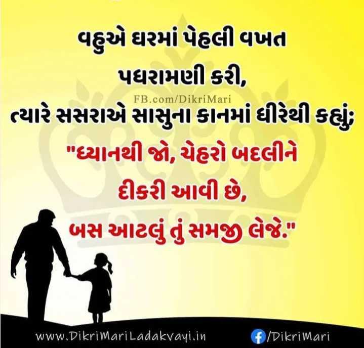 👧 મારી લાડકી - FB . com / Dikri Mari વહુએ ઘરમાં પેહલી વખત પધરામણી કરી , ત્યારે સસરાએ સાસુના કાનમાં ધીરેથી કહ્યું , ધ્યાનથી જો , ચેહરો બદલીને દીકરી આવી છે , બસ આટલું તું સમજી લેજે . www . Dikrimari Ladakvayi . in + Dikri mari - ShareChat