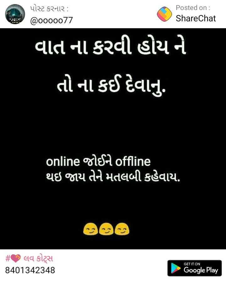 🤳 મારી સેલ્ફી - પોસ્ટ કરનાર : @ 0000077 Posted on : ShareChat વાત ના કરવી હોય ને તો ના કઈ દેવાનું . ' online જોઈને offline થઇ જાય તેને મતલબી કહેવાય . # લવ કોટ્સ 8401342348 GET IT ON Google Play - ShareChat