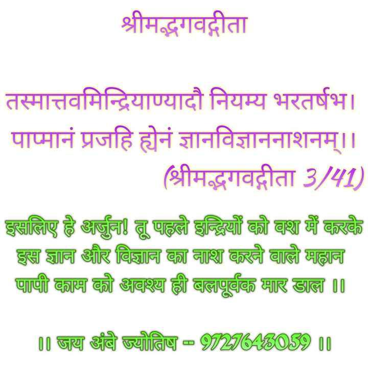 🇮🇳 મારુ ભારત - श्रीमद्भगवद्गीता तस्मात्तवमिन्द्रियाण्यादौ नियम्य भरतर्षभ । पाप्मानं प्रजहि ह्येनं ज्ञानविज्ञाननाशनम् । । ( श्रीमद्भगवद्गीता 3 / 41 ) इसलिए है अर्जुन ! तू पहले इन्द्रियों को वश में करके इस ज्ञान और विज्ञान का नाश करने वाले महान पापी काम को अवश्या ह्री बालापूर्वक मार डाला     ॥ जय अंबे ज्योतिष - 20206ABOS9 10 - ShareChat