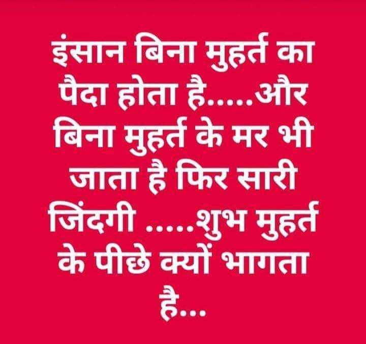 🇮🇳 મારુ ભારત - इंसान बिना मुहर्त का पैदा होता है . . . . . और बिना मुहर्त के मर भी जाता है फिर सारी जिंदगी . . . . . शुभ मुहर्त के पीछे क्यों भागता है . . . - ShareChat