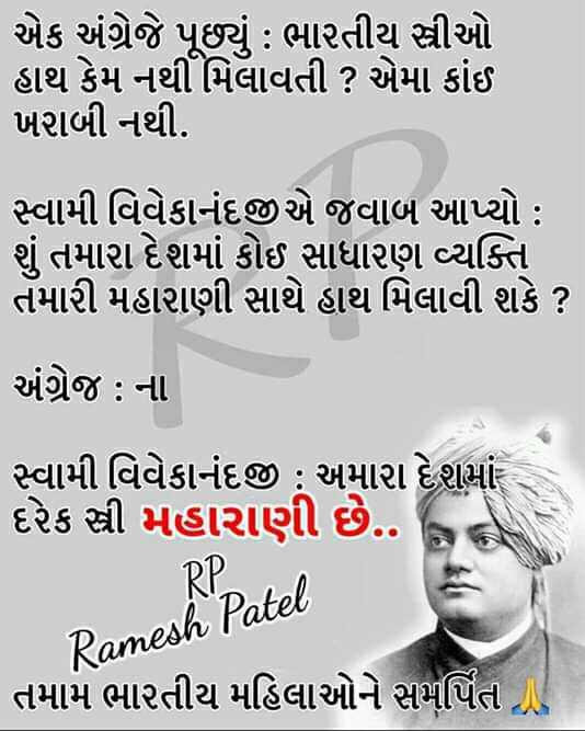 🇮🇳 મારુ ભારત - એક અંગ્રેજે પૂછયું : ભારતીય સ્ત્રીઓ હાથ કેમ નથી મિલાવતી ? એમાં કાંઈ ખરાબી નથી . સ્વામી વિવેકાનંદજી એ જવાબ આપ્યો : શું તમારા દેશમાં કોઈ સાધારણ વ્યક્તિ તમારી મહારાણી સાથે હાથ મિલાવી શકે ? અંગ્રેજ : ના સ્વામી વિવેકાનંદજી ; અમારા દેશમાં દરેક સ્ત્રી મહારાણી છે . . RP Ramesh Patel તમામ ભારતીય મહિલાઓને સમર્પિત છે - ShareChat