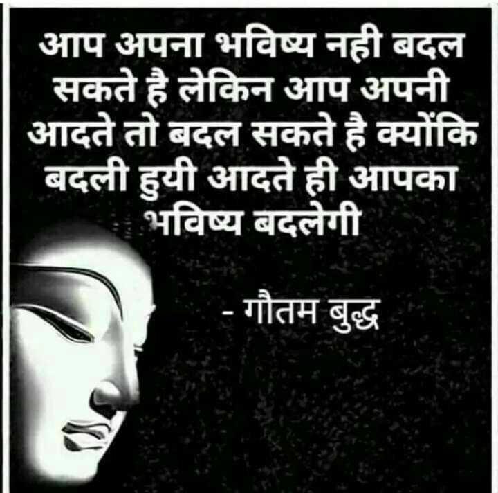 🇮🇳 મારુ ભારત - आप अपना भविष्य नही बदल सकते है लेकिन आप अपनी आदते तो बदल सकते है क्योंकि बदली हुयी आदते ही आपका भविष्य बदलेगी - गौतम बुद्ध - ShareChat