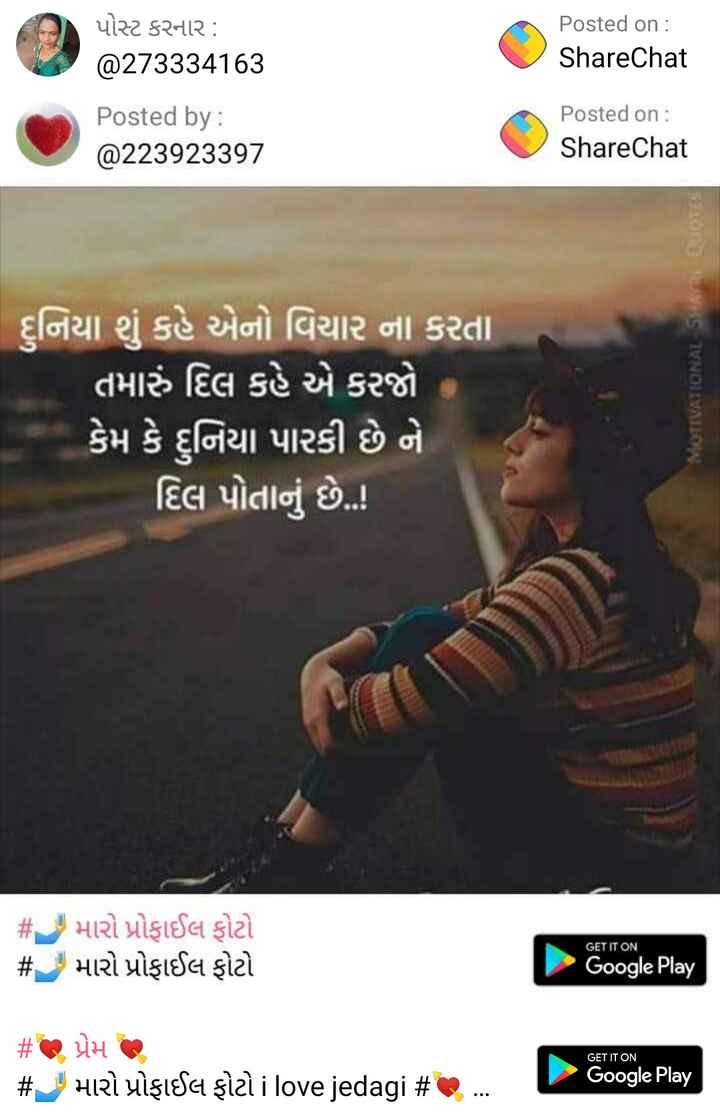 📱 મારો મોબાઈલ - પોસ્ટ કરનાર : @ 273334163 Posted on : ShareChat Posted by : @ 223923397 Posted on : ShareChat | નિયા શું કહે એનો વિચાર ના કરતા ' તમારું દિલ કહે એ કરજો કેમ કે દુનિયા પારકી છે ને | દિલ પોતાનું છે . . ! MOTIVATIONAL SHAYRE OJOS # મારો પ્રોફાઈલ ફોટો # મારો પ્રોફાઈલ ફોટો GET IT ON Google Play GET IT ON # જ પ્રેમ છે # 1 મારો પ્રોફાઈલ ફોટો i love jedagi # G . Google Play - ShareChat