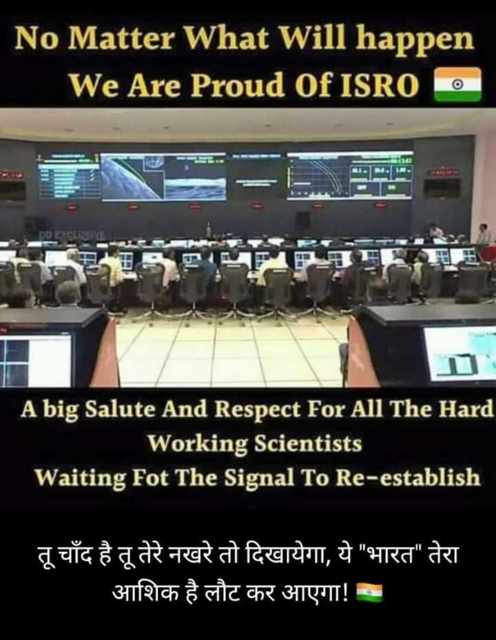 🚀 મિશન ચંદ્રયાન-2 - No Matter What Will happen We Are Proud Of ISRO O A big Salute And Respect For All The Hard Working Scientists Waiting Fot The Signal To Re - establish तू चाँद है तू तेरे नखरे तो दिखायेगा , ये भारत तेरा आशिक है लौट कर आएगा ! - - ShareChat