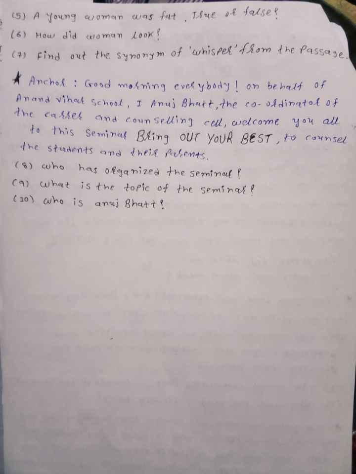 📄 મૉડલ પેપર - 3 ( 5 ) A young woman was felt True or false ? ( 6 ) How did woman look ! ( 7 ) find out the synonym of ' ' from the passage * Anchor : Good morning everybody ! on behalf of Anand vihar School , I Anuj Bhatt , the co - ohdinator of the carrer and counselling cell welcome you all to this Seminar Bring OUT YOUR BEST , to counsel the students and their parents . ( 8 ) who has organized the seminar ? ( 9 ) What is the topic of the seminare ( 10 ) who is anuj Bhatt ? - ShareChat