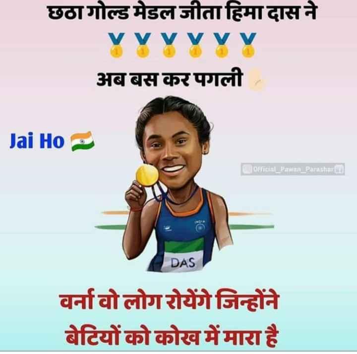💕મોઞીલો💓patel💕 - छठा गोल्ड मेडल जीता हिमा दास ने Yyyyyyy अब बस कर पगली । Jai Ho official _ Pawan Parashara DAS वर्ना वो लोग रोयेंगे जिन्होंने बेटियों को कोख में मारा है । - ShareChat