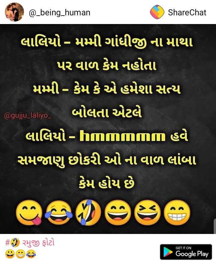 🤣 રમુજી ફોટો - @ _ being _ human ShareChat લાલિયો - મમ્મી ગાંધીજી ના માથા ' પર વાળ કેમ નહોતા મમ્મી - કેમ કે એ હમેશા સત્ય @ guju _ lalyo , બોલતા એટલે ' લાલિયો - IIIIII હવે સમજાણુ છોકરી ઓ ના વાળ લાંબા કેમ હોય છે # ' રમુજી ફોટો GET IT ON Google Play - ShareChat