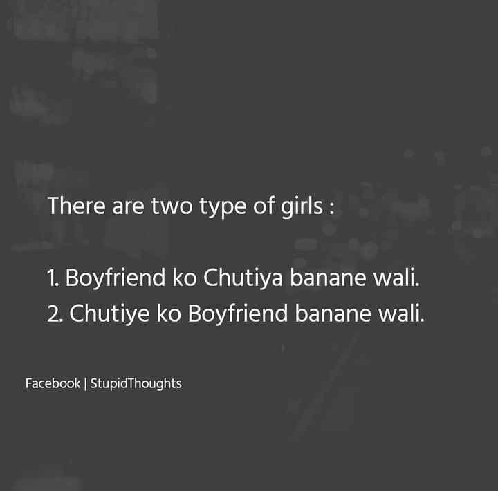 🤣 રમુજી ફોટો - There are two type of girls : 1 . Boyfriend ko Chutiya banane wali . 2 . Chutiye ko Boyfriend banane wali . Facebook | Stupid Thoughts - ShareChat