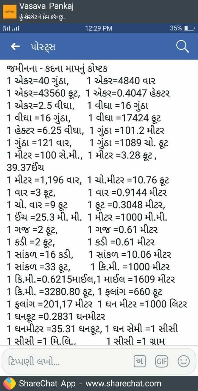🤣 રમુજી ફોટો - Vasava Pankaj હું શેરચેટ ને પ્રેમ કરું છુ . 12 : 29 PM 35 % T ] - પોટ્સ જમીનના - કદના માપનું કોષ્ટક 1 એકર = 40 ગુંઠા , 1 એકર = 4840 વાર 1 એકર = 43560 ફૂટ , 1 એકર = 0 . 4047 હેકટર 1 એકર = 2 . 5 વીઘા , 1 વીઘા = 16 ગુંઠા 1 વીઘા = 16 ગુંઠા , 1 વીઘા = 17424 ફૂટ 1 હેક્ટર = 6 . 25 વીઘા , 1 ગુંઠા = 101 . 2 મીટર 1 ગુંઠા = 121 વાર , 1 ગુંઠા = 1089 ચો . ફૂટ 1 મીટર = 100 સે . મી . , 1 મીટર = 3 . 28 ફૂટ , 39 . 37ઈંચ 1 મીટર = 1 , 196 વાર , 1 ચો . મીટર = 10 . 76 ફૂટ 1 વાર = 3 ફૂટ , 1 વાર = 0 . 9144 મીટર 1 ચો . વાર = 9 ફૂટ 1 ફૂટ = 0 . 3048 મીટર , 1 ઈંચ = 25 . 3 મી . મી . 1 મીટર = 1000 મી . મી . 1 ગજ = 2 ફૂટ , 1 ગજ = 0 . 61 મીટર 1 કડી = 2 ફૂટ , 1 કડી = 0 . 61 મીટર 1 સાંકળ = 16 કડી , 1 સાંકળ = 10 . 06 મીટર 1 સાંકળ = 33 ફૂટ , 1 કિ . મી . = 1000 મીટર 1 કિ . મી . = 0 . 6215માઈલ 1 માઈલ = 1609 મીટર 1 કિ . મી . = 3280 . 80 ફૂટ , 1 ફલાંગ = 660 ફૂટ 1 ફલાંગ = 201 , 17 મીટર 1 ઘન મીટર = 1000 લિટર 1 ઘનફૂટ = 0 . 2831 ઘનમીટર 1 ઘનમીટર = 35 . 31 ઘનફૂટ , 1 ઘન સેમી = 1 સીસી 1 સીસી = 1 મિ . લિ . , 1 સીસી = 1 ગ્રામ ટિપ્પણી લખો . . . ShareChat App - www . sharechat . com - ShareChat