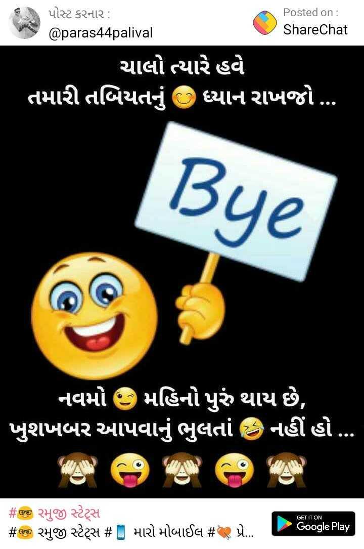 🤓 રમુજી સ્ટેટ્સ - પોસ્ટ કરનાર : Posted on : @ paras44palival ShareChat ' ચાલો ત્યારે હવે ' તમારી તબિયતનું C ધ્યાન રાખજો . . . | Bye ' નવમો છ મહિનો પુરું થાય છે , ' ખુશખબર આપવાનું ભુલતાં નહીં હો . . . GET IT ON # જીજી રમુજી સ્ટેટ્સ # જી રમુજી સ્ટેટસ # મારો મોબાઈલ # Q પ્રે . . - ૦૦gle Play - ShareChat